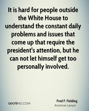 Fred F. Fielding - It is hard for people outside the White House to understand the constant daily problems and issues that come up that require the president's attention, but he can not let himself get too personally involved.
