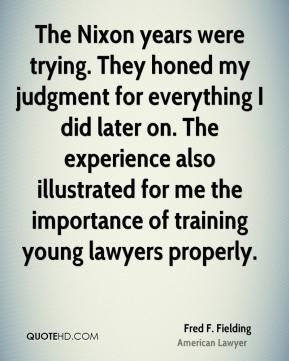 The Nixon years were trying. They honed my judgment for everything I did later on. The experience also illustrated for me the importance of training young lawyers properly.