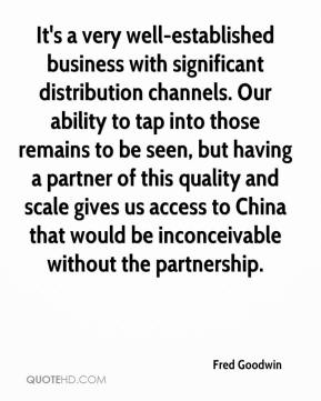 Fred Goodwin - It's a very well-established business with significant distribution channels. Our ability to tap into those remains to be seen, but having a partner of this quality and scale gives us access to China that would be inconceivable without the partnership.