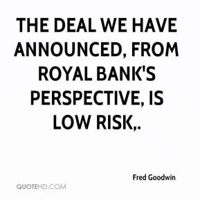 Fred Goodwin - The deal we have announced, from Royal Bank's perspective, is low risk.