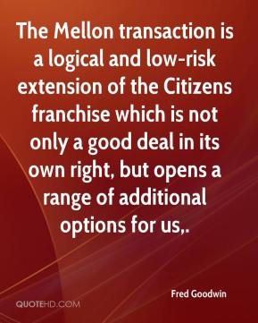 Fred Goodwin - The Mellon transaction is a logical and low-risk extension of the Citizens franchise which is not only a good deal in its own right, but opens a range of additional options for us.