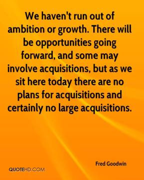 Fred Goodwin - We haven't run out of ambition or growth. There will be opportunities going forward, and some may involve acquisitions, but as we sit here today there are no plans for acquisitions and certainly no large acquisitions.