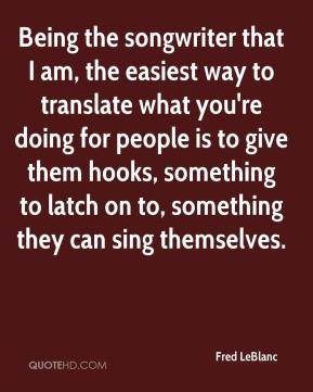 Being the songwriter that I am, the easiest way to translate what you're doing for people is to give them hooks, something to latch on to, something they can sing themselves.