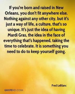If you're born and raised in New Orleans, you don't fit anywhere else. Nothing against any other city, but it's just a way of life, a culture, that's so unique. It's just the idea of having Mardi Gras, the idea in the face of everything that's happened, taking the time to celebrate. It is something you need to do to keep yourself going.