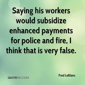 Fred LeBlanc - Saying his workers would subsidize enhanced payments for police and fire, I think that is very false.