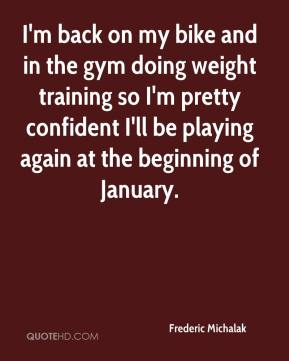 I'm back on my bike and in the gym doing weight training so I'm pretty confident I'll be playing again at the beginning of January.
