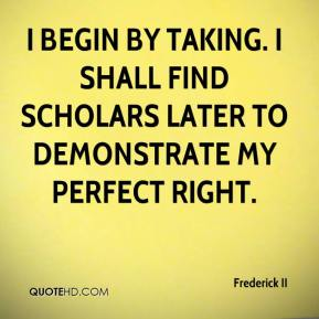 Frederick II - I begin by taking. I shall find scholars later to demonstrate my perfect right.