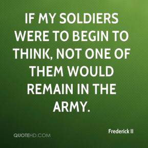 If my soldiers were to begin to think, not one of them would remain in the army.