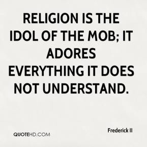 Frederick II - Religion is the idol of the mob; it adores everything it does not understand.