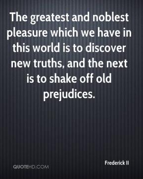 Frederick II - The greatest and noblest pleasure which we have in this world is to discover new truths, and the next is to shake off old prejudices.