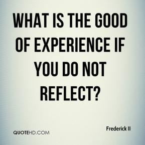 Frederick II - What is the good of experience if you do not reflect?