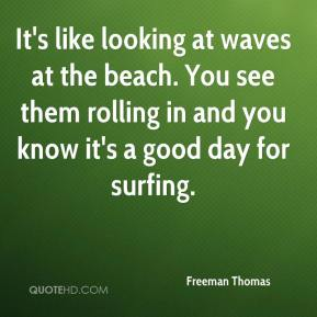 Freeman Thomas - It's like looking at waves at the beach. You see them rolling in and you know it's a good day for surfing.