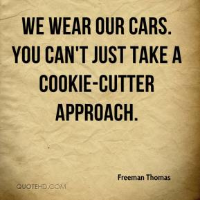 Freeman Thomas - We wear our cars. You can't just take a cookie-cutter approach.