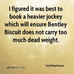 Gai Waterhouse - I figured it was best to book a heavier jockey which will ensure Bentley Biscuit does not carry too much dead weight.