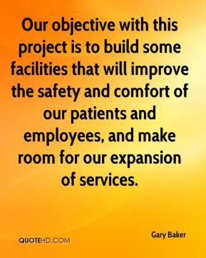 Gary Baker - Our objective with this project is to build some facilities that will improve the safety and comfort of our patients and employees, and make room for our expansion of services.