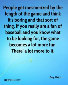 Gary Hatch - People get mesmerized by the length of the game and think it's boring and that sort of thing. If you really are a fan of baseball and you know what to be looking for, the game becomes a lot more fun. There' a lot more to it.