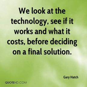 We look at the technology, see if it works and what it costs, before deciding on a final solution.