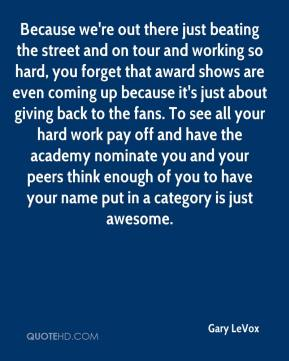 Because we're out there just beating the street and on tour and working so hard, you forget that award shows are even coming up because it's just about giving back to the fans. To see all your hard work pay off and have the academy nominate you and your peers think enough of you to have your name put in a category is just awesome.