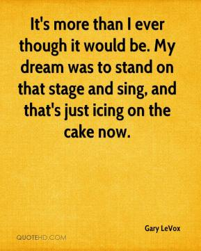 It's more than I ever though it would be. My dream was to stand on that stage and sing, and that's just icing on the cake now.