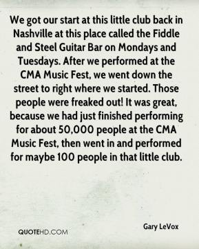 Gary LeVox - We got our start at this little club back in Nashville at this place called the Fiddle and Steel Guitar Bar on Mondays and Tuesdays. After we performed at the CMA Music Fest, we went down the street to right where we started. Those people were freaked out! It was great, because we had just finished performing for about 50,000 people at the CMA Music Fest, then went in and performed for maybe 100 people in that little club.