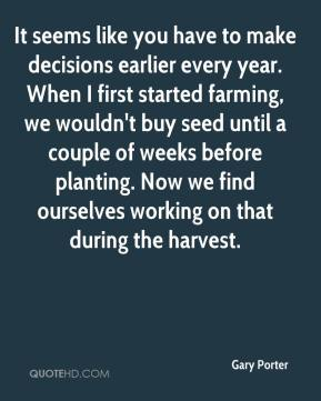It seems like you have to make decisions earlier every year. When I first started farming, we wouldn't buy seed until a couple of weeks before planting. Now we find ourselves working on that during the harvest.