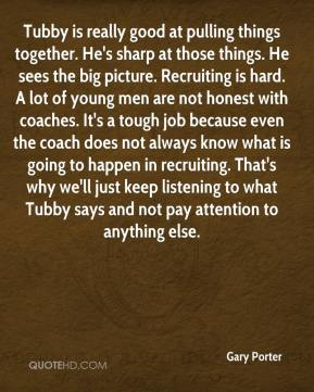 Gary Porter - Tubby is really good at pulling things together. He's sharp at those things. He sees the big picture. Recruiting is hard. A lot of young men are not honest with coaches. It's a tough job because even the coach does not always know what is going to happen in recruiting. That's why we'll just keep listening to what Tubby says and not pay attention to anything else.