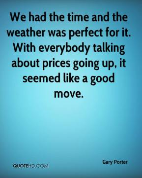 Gary Porter - We had the time and the weather was perfect for it. With everybody talking about prices going up, it seemed like a good move.