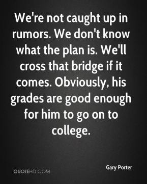 Gary Porter - We're not caught up in rumors. We don't know what the plan is. We'll cross that bridge if it comes. Obviously, his grades are good enough for him to go on to college.
