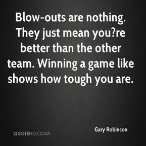 Gary Robinson - Blow-outs are nothing. They just mean you?re better than the other team. Winning a game like shows how tough you are.