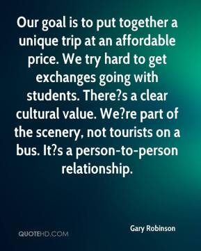 Gary Robinson - Our goal is to put together a unique trip at an affordable price. We try hard to get exchanges going with students. There?s a clear cultural value. We?re part of the scenery, not tourists on a bus. It?s a person-to-person relationship.