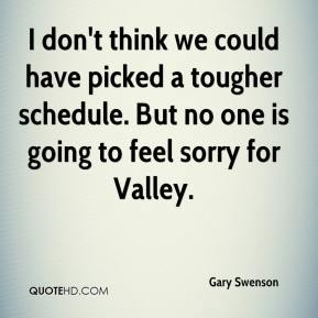 Gary Swenson - I don't think we could have picked a tougher schedule. But no one is going to feel sorry for Valley.