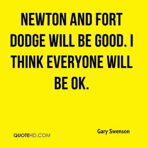 Gary Swenson - Newton and Fort Dodge will be good. I think everyone will be OK.