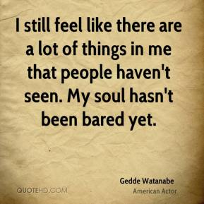 I still feel like there are a lot of things in me that people haven't seen. My soul hasn't been bared yet.