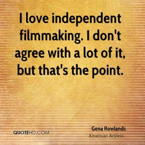 Gena Rowlands - I love independent filmmaking. I don't agree with a lot of it, but that's the point.