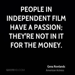 Gena Rowlands - People in independent film have a passion; they're not in it for the money.