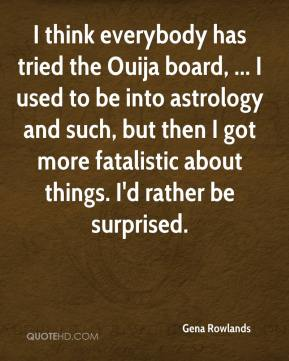 Gena Rowlands - I think everybody has tried the Ouija board, ... I used to be into astrology and such, but then I got more fatalistic about things. I'd rather be surprised.