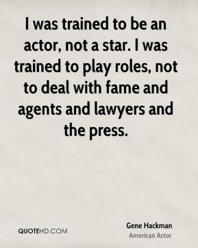 Gene Hackman - I was trained to be an actor, not a star. I was trained to play roles, not to deal with fame and agents and lawyers and the press.