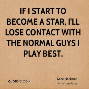 Gene Hackman - If I start to become a star, I'll lose contact with the normal guys I play best.