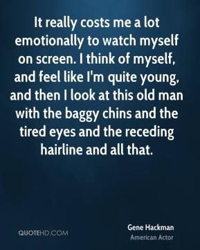 It really costs me a lot emotionally to watch myself on screen. I think of myself, and feel like I'm quite young, and then I look at this old man with the baggy chins and the tired eyes and the receding hairline and all that.