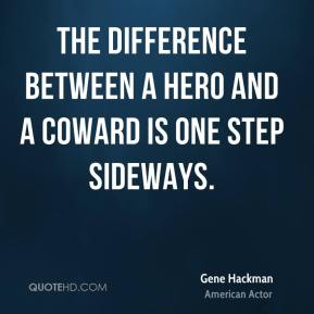 Gene Hackman - The difference between a hero and a coward is one step sideways.