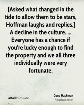 Gene Hackman - [Asked what changed in the tide to allow them to be stars, Hoffman laughs and replies,] A decline in the culture. ... Everyone has a chance if you're lucky enough to find the property and we all three individually were very fortunate.