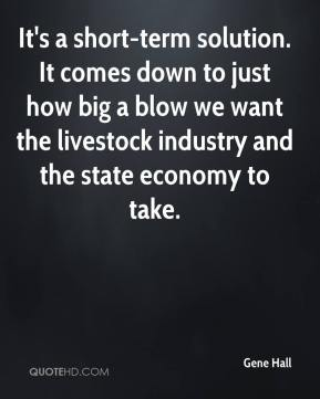 Gene Hall - It's a short-term solution. It comes down to just how big a blow we want the livestock industry and the state economy to take.
