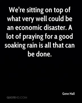 Gene Hall - We're sitting on top of what very well could be an economic disaster. A lot of praying for a good soaking rain is all that can be done.