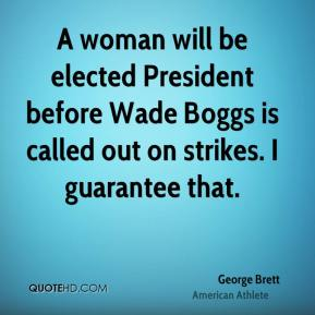 George Brett - A woman will be elected President before Wade Boggs is called out on strikes. I guarantee that.