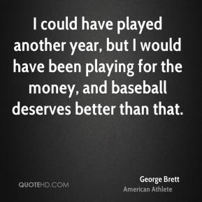 George Brett - I could have played another year, but I would have been playing for the money, and baseball deserves better than that.