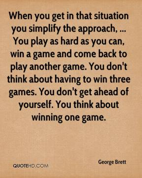 George Brett - When you get in that situation you simplify the approach, ... You play as hard as you can, win a game and come back to play another game. You don't think about having to win three games. You don't get ahead of yourself. You think about winning one game.