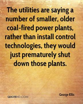 George Ellis - The utilities are saying a number of smaller, older coal-fired power plants, rather than install control technologies, they would just prematurely shut down those plants.