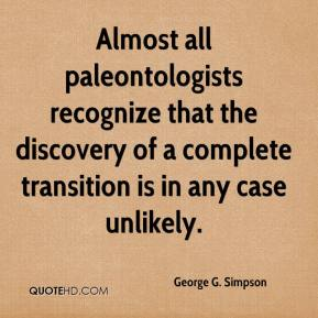 Almost all paleontologists recognize that the discovery of a complete transition is in any case unlikely.