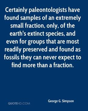 Certainly paleontologists have found samples of an extremely small fraction, only, of the earth's extinct species, and even for groups that are most readily preserved and found as fossils they can never expect to find more than a fraction.