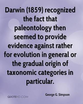 George G. Simpson - Darwin (1859) recognized the fact that paleontology then seemed to provide evidence against rather for evolution in general or the gradual origin of taxonomic categories in particular.